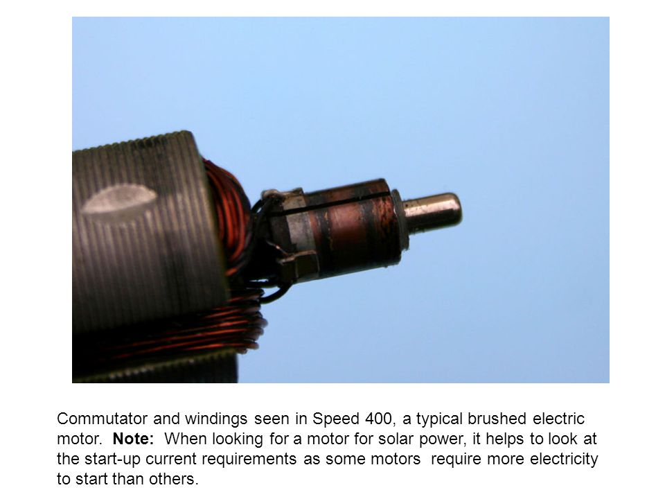 Commutator and windings seen in Speed 400, a typical brushed electric motor. Note: When looking for a motor for solar power, it helps to look at the start-up current requirements as some motors require more electricity to start than others.