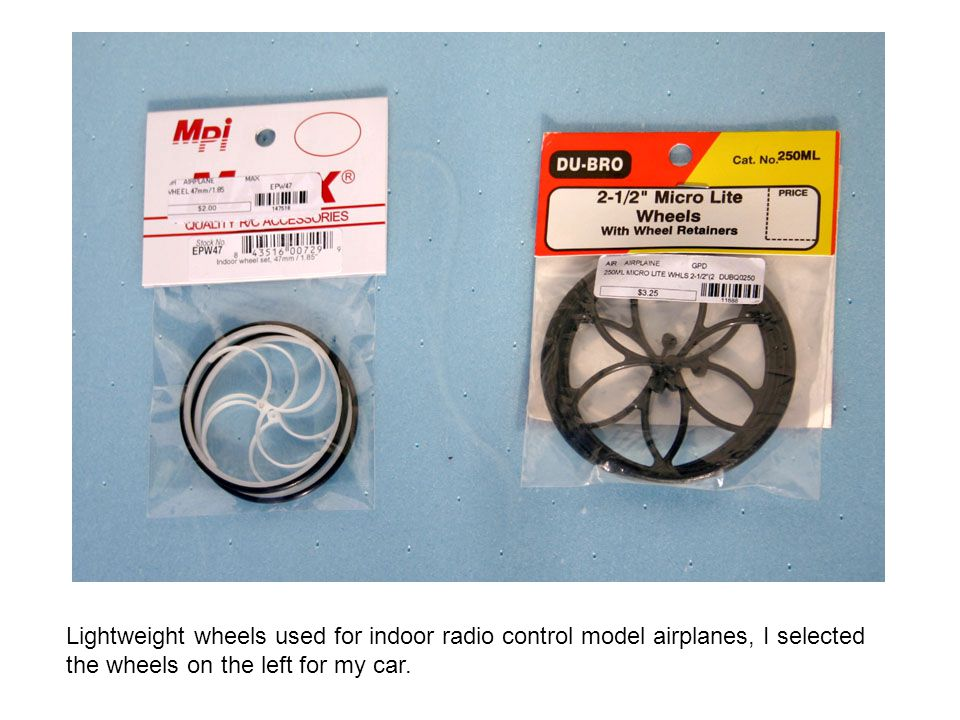 Lightweight wheels used for indoor radio control model airplanes, I selected the wheels on the left for my car.