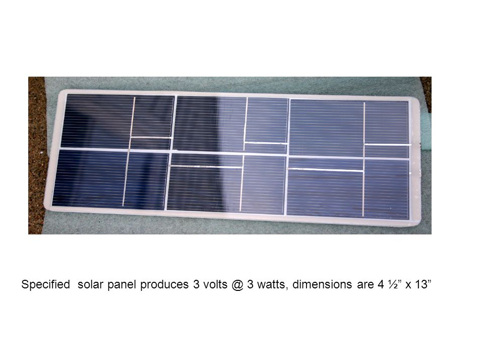 Specified solar panel produces 3 volts @ 3 watts, dimensions are 4 ½ x 13