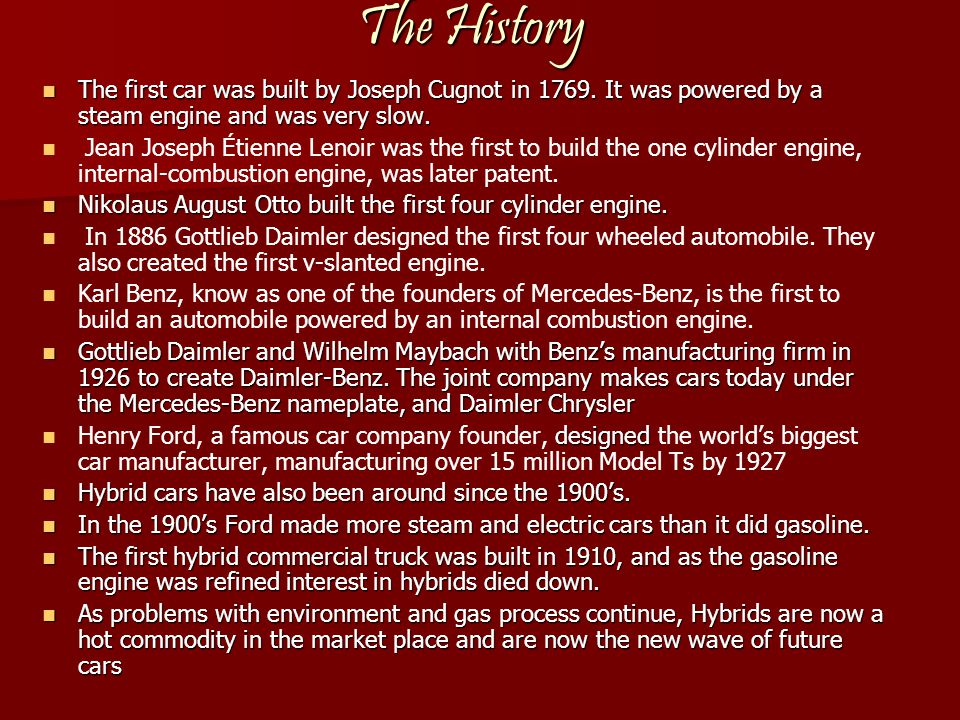 The History The first car was built by Joseph Cugnot in 1769. It was powered by a steam engine and was very slow.