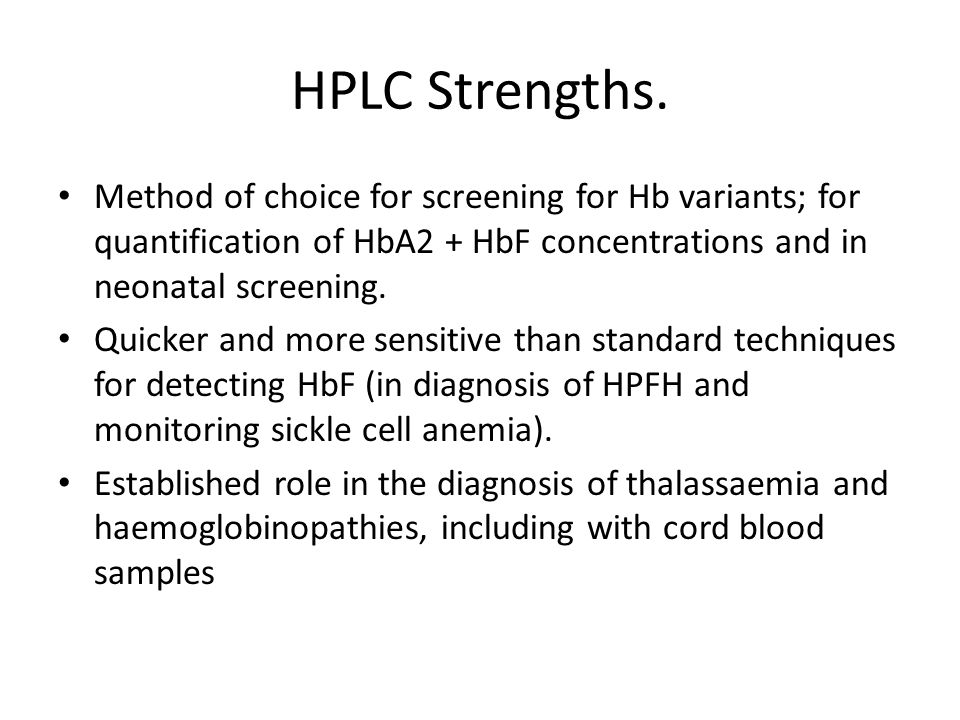 HPLC Strengths. Method of choice for screening for Hb variants; for quantification of HbA2 + HbF concentrations and in neonatal screening.