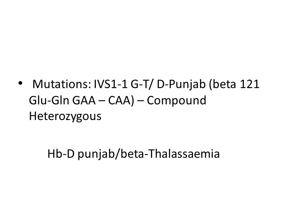 Mutations: IVS1-1 G-T/ D-Punjab (beta 121 Glu-Gln GAA – CAA) – Compound Heterozygous