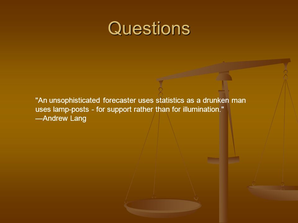 Questions An unsophisticated forecaster uses statistics as a drunken man uses lamp-posts - for support rather than for illumination. —Andrew Lang.