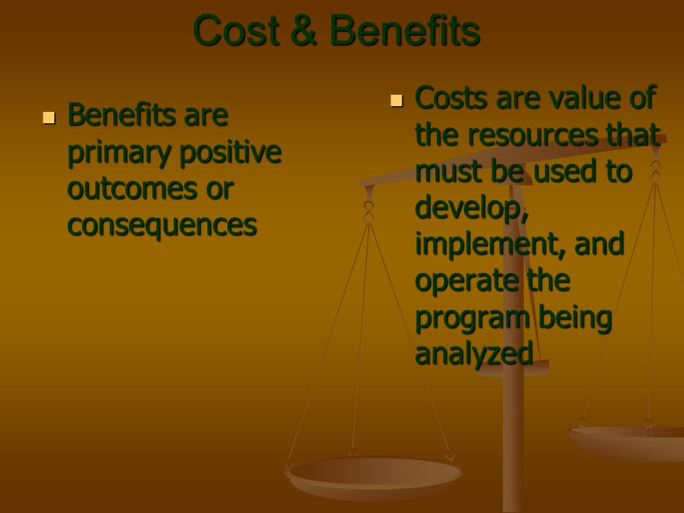 Cost & Benefits Costs are value of the resources that must be used to develop, implement, and operate the program being analyzed.