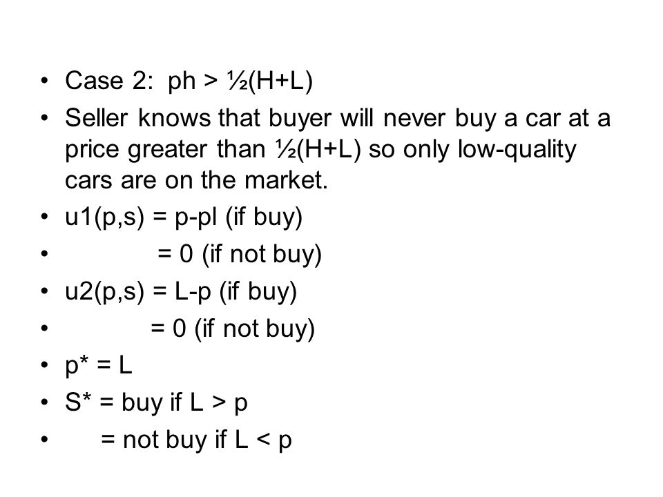Case 2: ph > ½(H+L) Seller knows that buyer will never buy a car at a price greater than ½(H+L) so only low-quality cars are on the market.