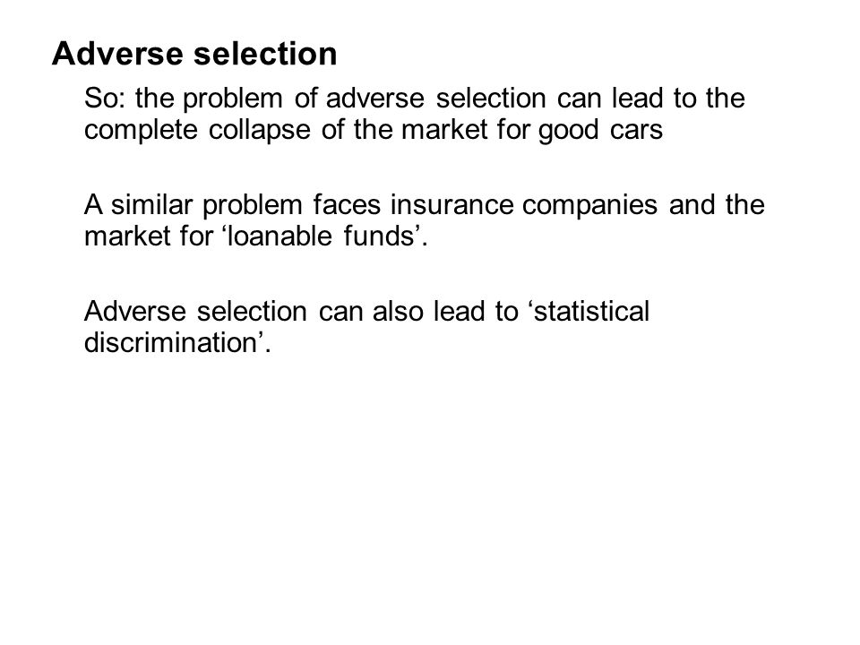 Adverse selection So: the problem of adverse selection can lead to the complete collapse of the market for good cars.