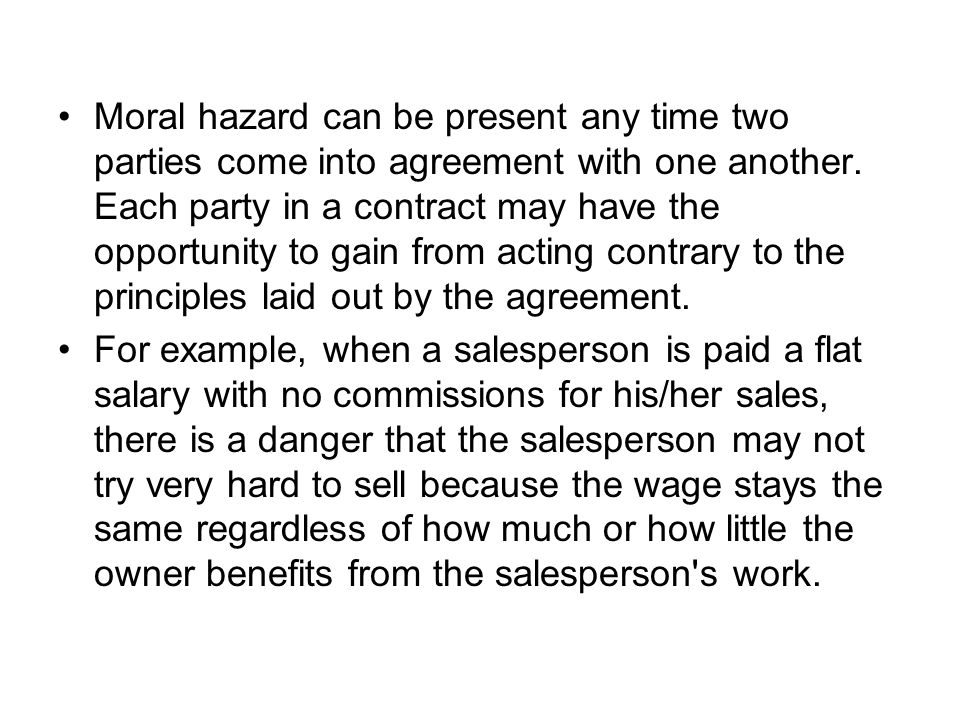 Moral hazard can be present any time two parties come into agreement with one another. Each party in a contract may have the opportunity to gain from acting contrary to the principles laid out by the agreement.