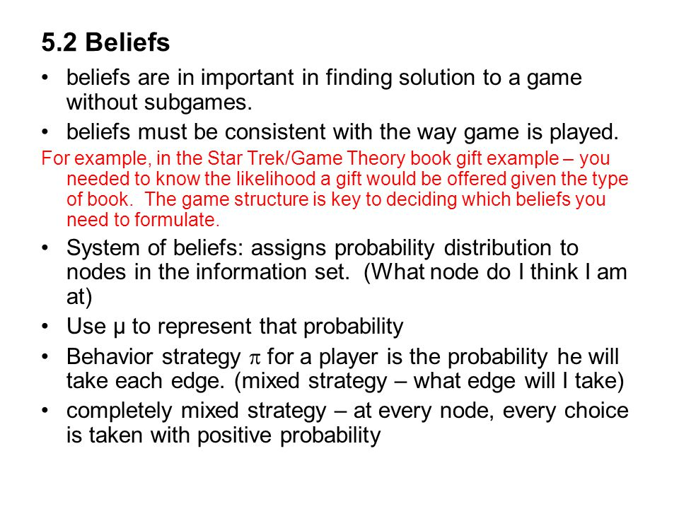 5.2 Beliefs beliefs are in important in finding solution to a game without subgames. beliefs must be consistent with the way game is played.