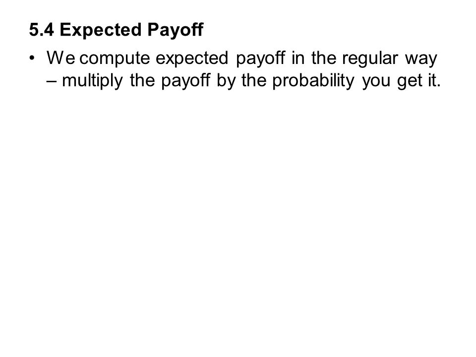 5.4 Expected Payoff We compute expected payoff in the regular way – multiply the payoff by the probability you get it.