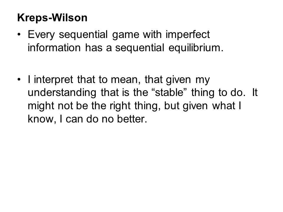 Kreps-Wilson Every sequential game with imperfect information has a sequential equilibrium.