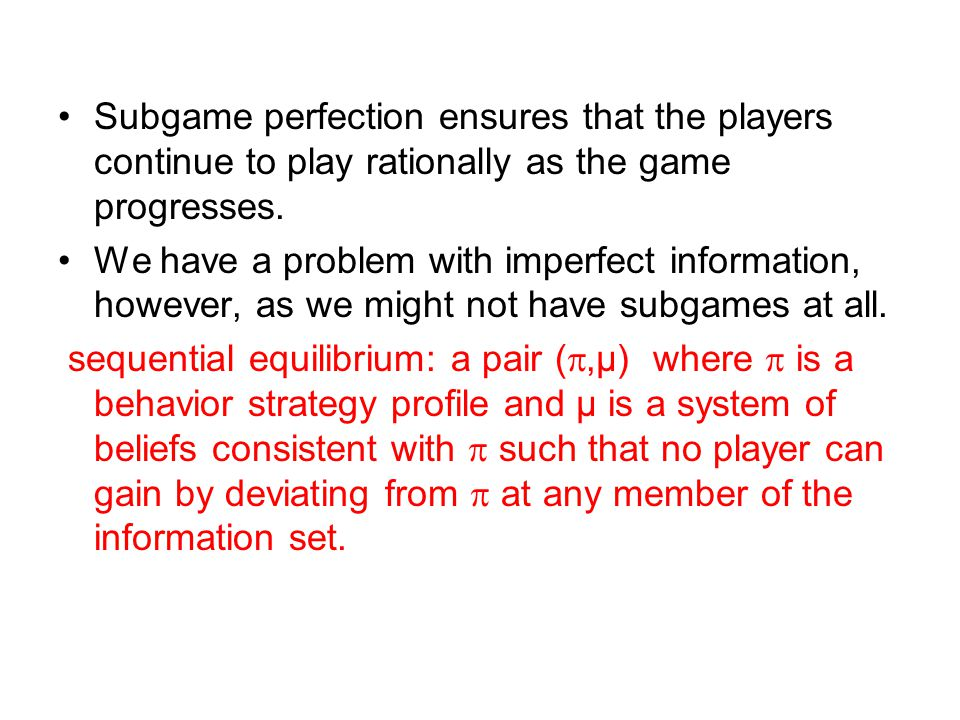 Subgame perfection ensures that the players continue to play rationally as the game progresses.