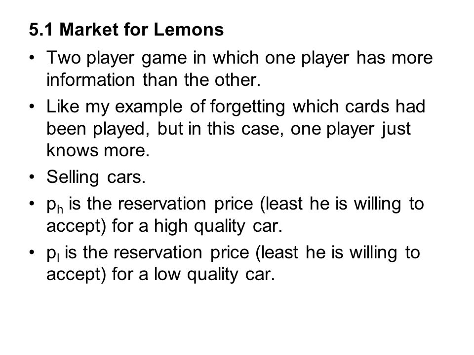5.1 Market for Lemons Two player game in which one player has more information than the other.