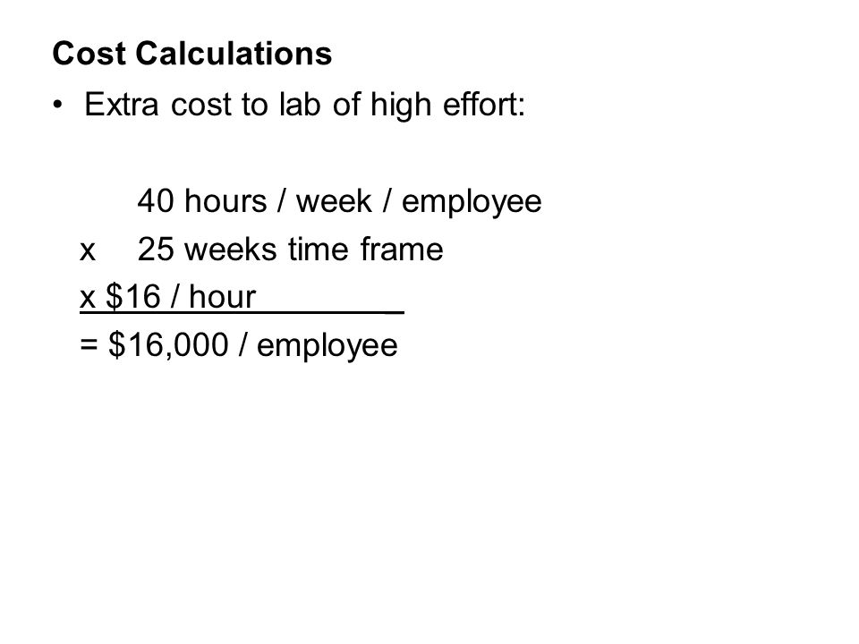 Cost Calculations Extra cost to lab of high effort: 40 hours / week / employee. x 25 weeks time frame.