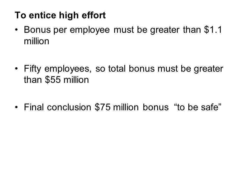 To entice high effort Bonus per employee must be greater than $1.1 million. Fifty employees, so total bonus must be greater than $55 million.
