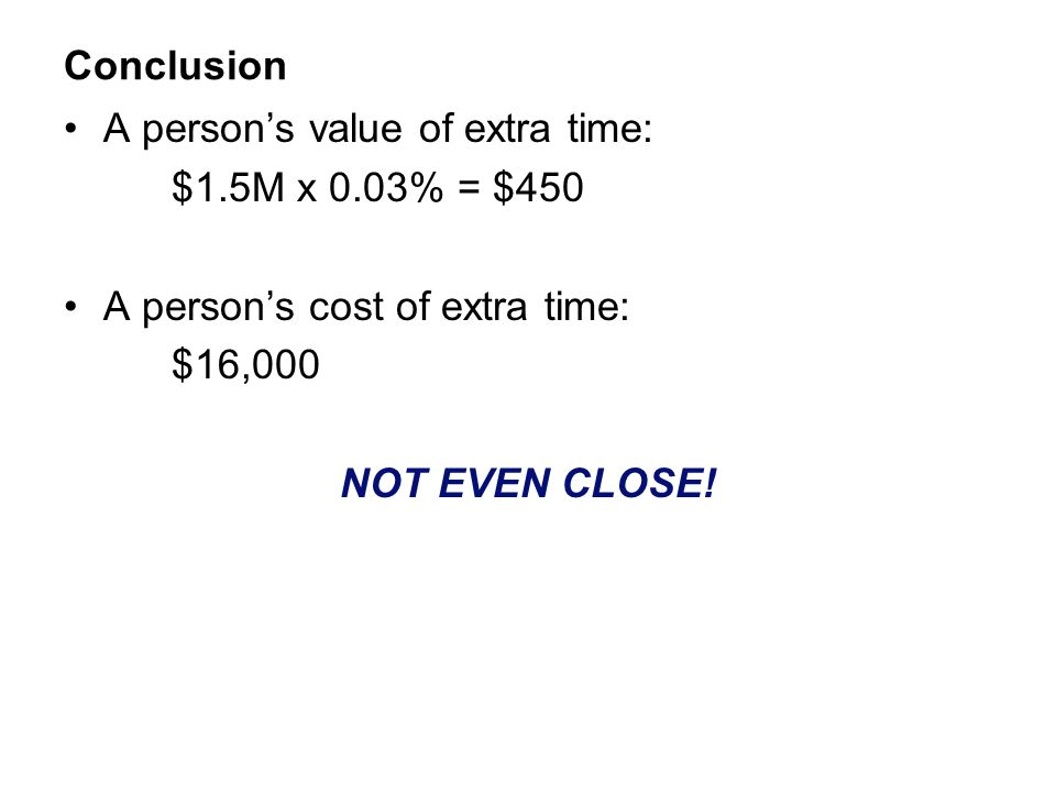 Conclusion A person's value of extra time: $1.5M x 0.03% = $450. A person's cost of extra time: $16,000.