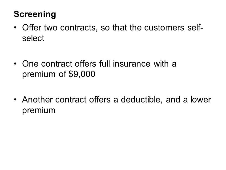 Screening Offer two contracts, so that the customers self-select. One contract offers full insurance with a premium of $9,000.
