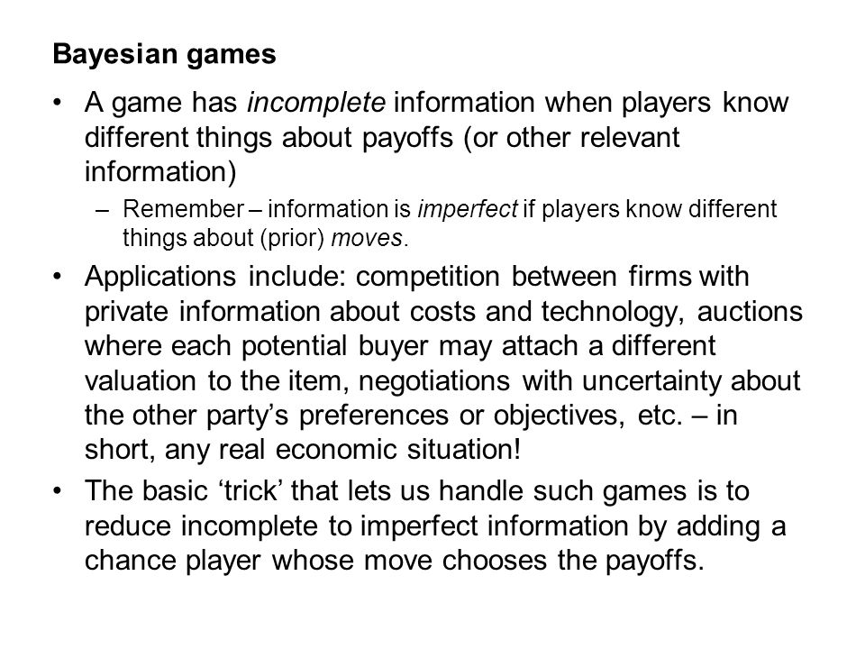 Bayesian games A game has incomplete information when players know different things about payoffs (or other relevant information)