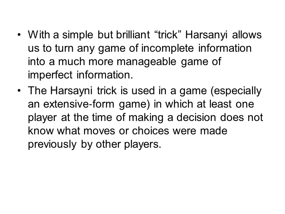With a simple but brilliant trick Harsanyi allows us to turn any game of incomplete information into a much more manageable game of imperfect information.