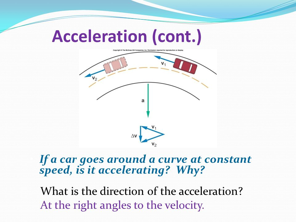 Acceleration (cont.) If a car goes around a curve at constant speed, is it accelerating Why