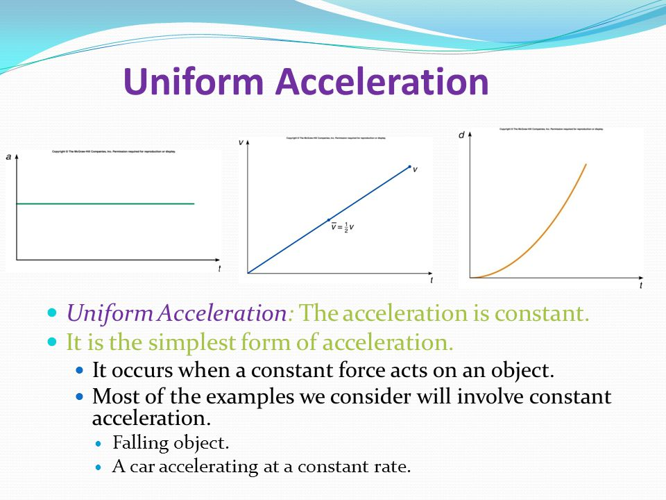 Uniform Acceleration Uniform Acceleration: The acceleration is constant. It is the simplest form of acceleration.