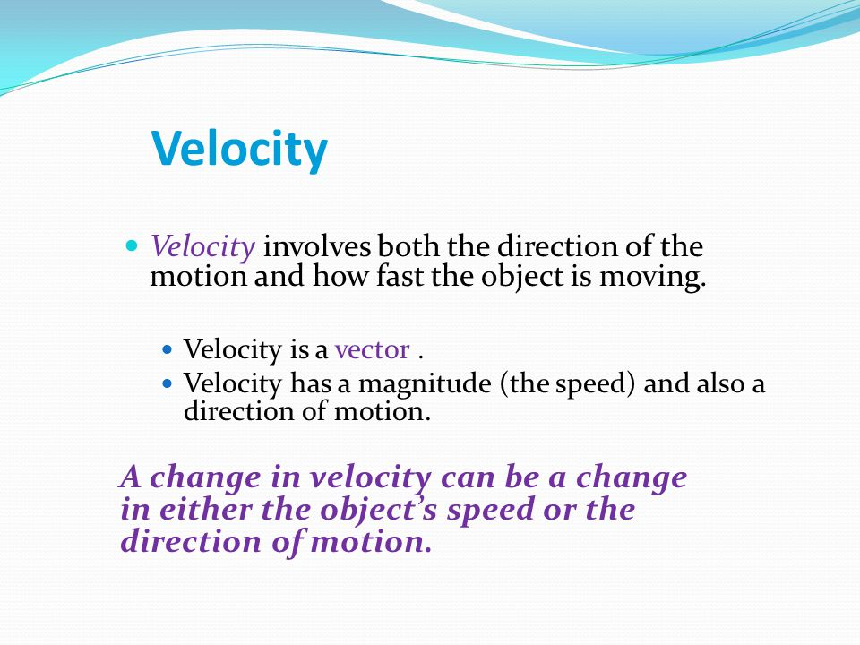 Velocity Velocity involves both the direction of the motion and how fast the object is moving. Velocity is a vector .