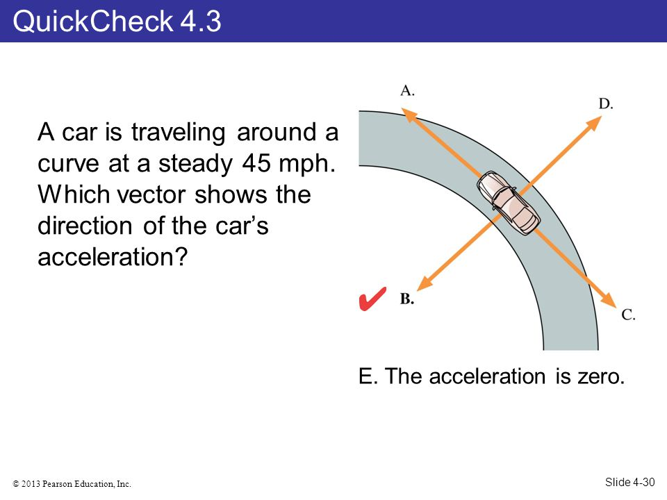QuickCheck 4.3 A car is traveling around a curve at a steady 45 mph. Which vector shows the direction of the car's acceleration