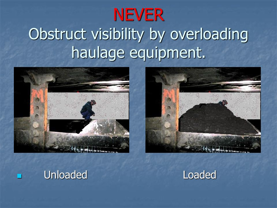 NEVER Obstruct visibility by overloading haulage equipment.