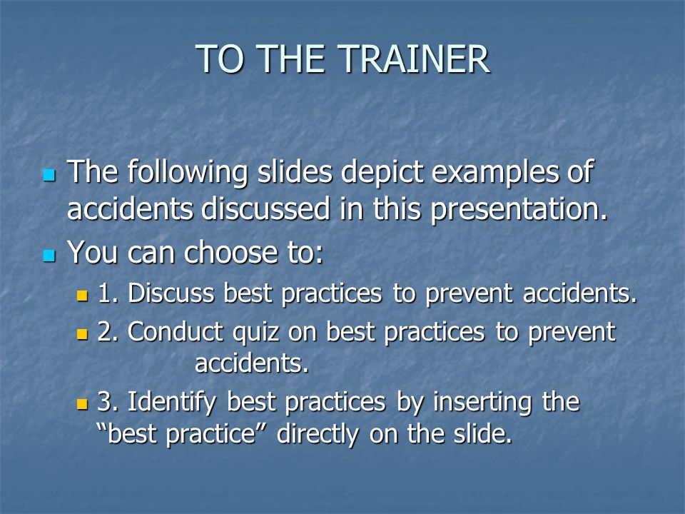 TO THE TRAINER The following slides depict examples of accidents discussed in this presentation. You can choose to:
