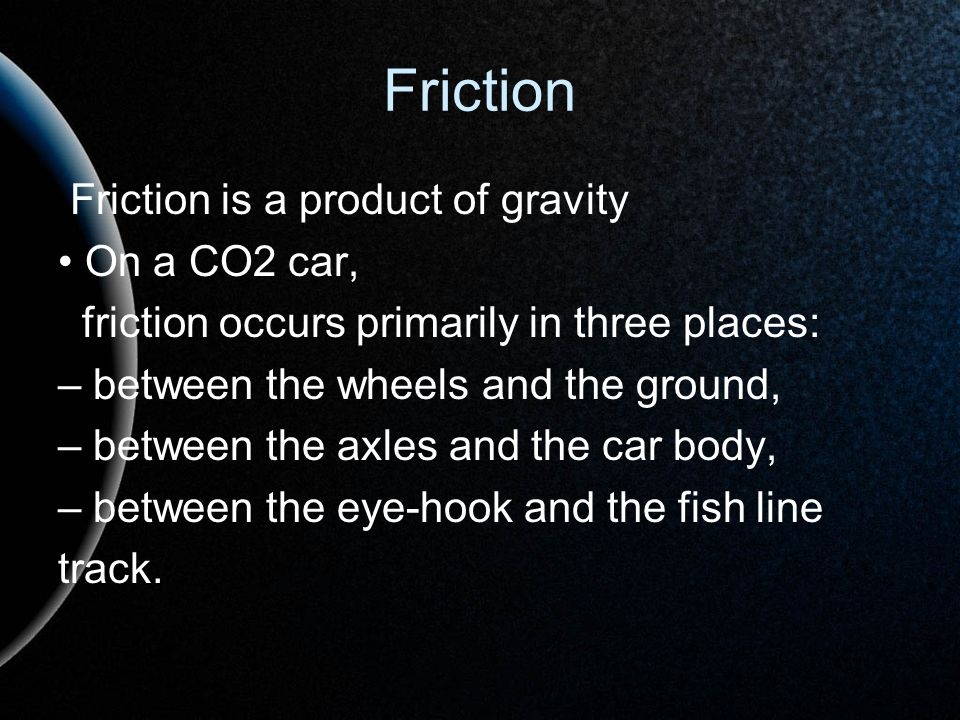 Friction Friction is a product of gravity • On a CO2 car,