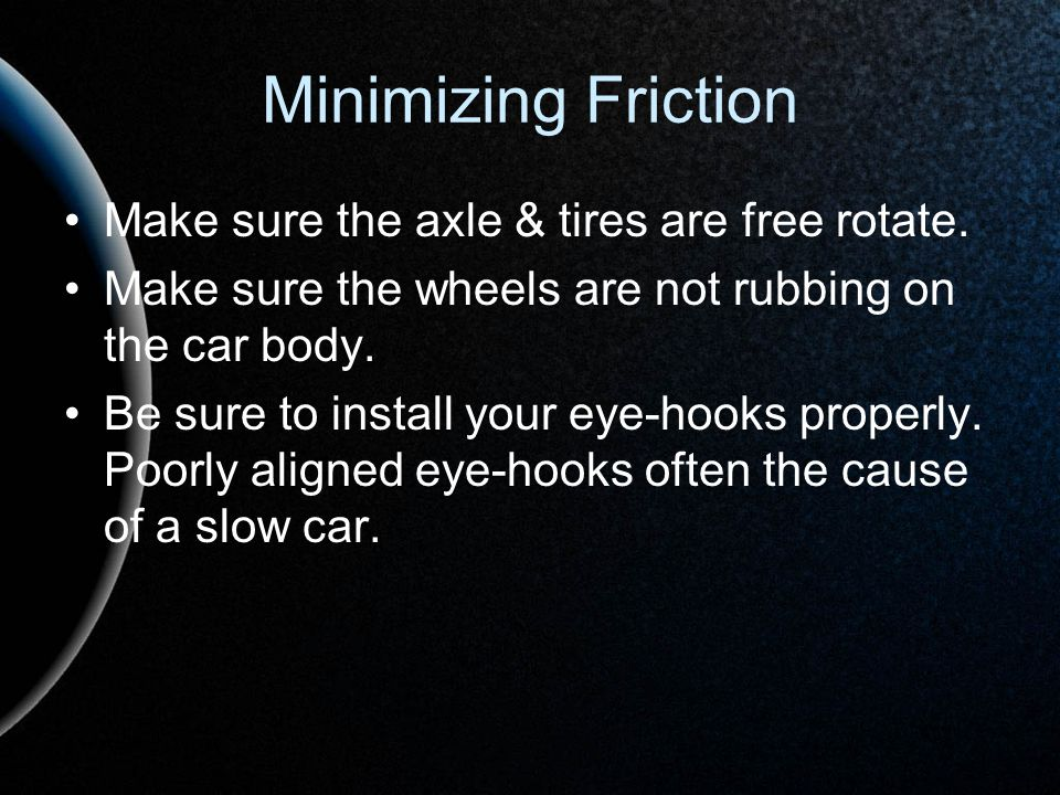 Minimizing Friction Make sure the axle & tires are free rotate.