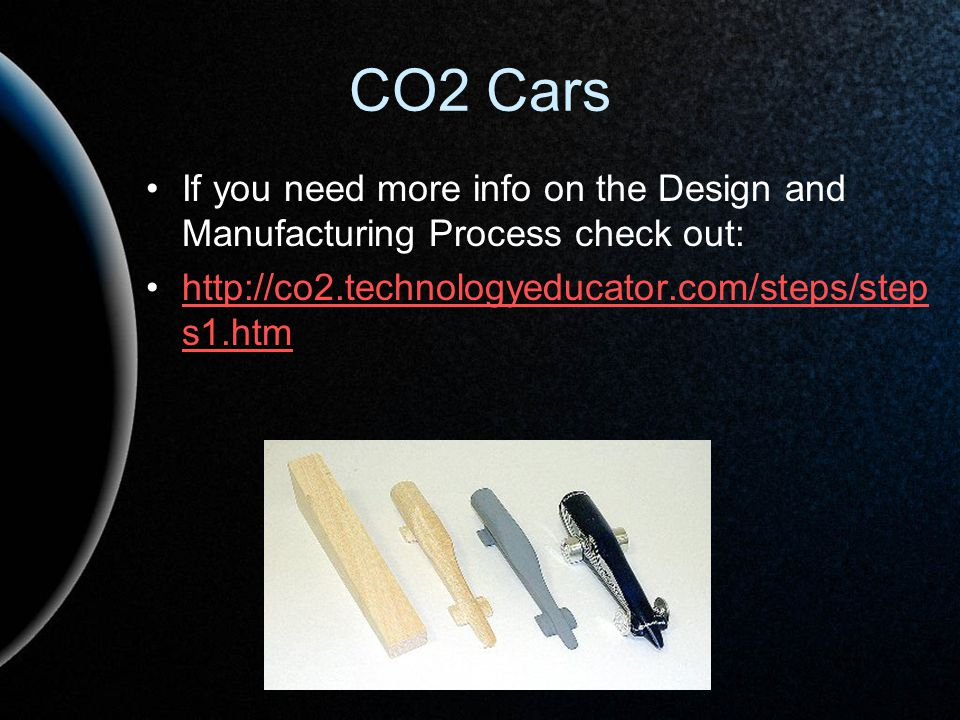 CO2 Cars If you need more info on the Design and Manufacturing Process check out: http://co2.technologyeducator.com/steps/steps1.htm.