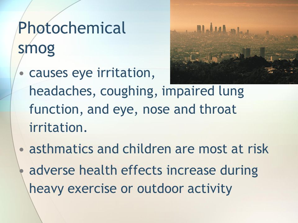 Photochemical smog causes eye irritation, headaches, coughing, impaired lung function, and eye, nose and throat irritation.