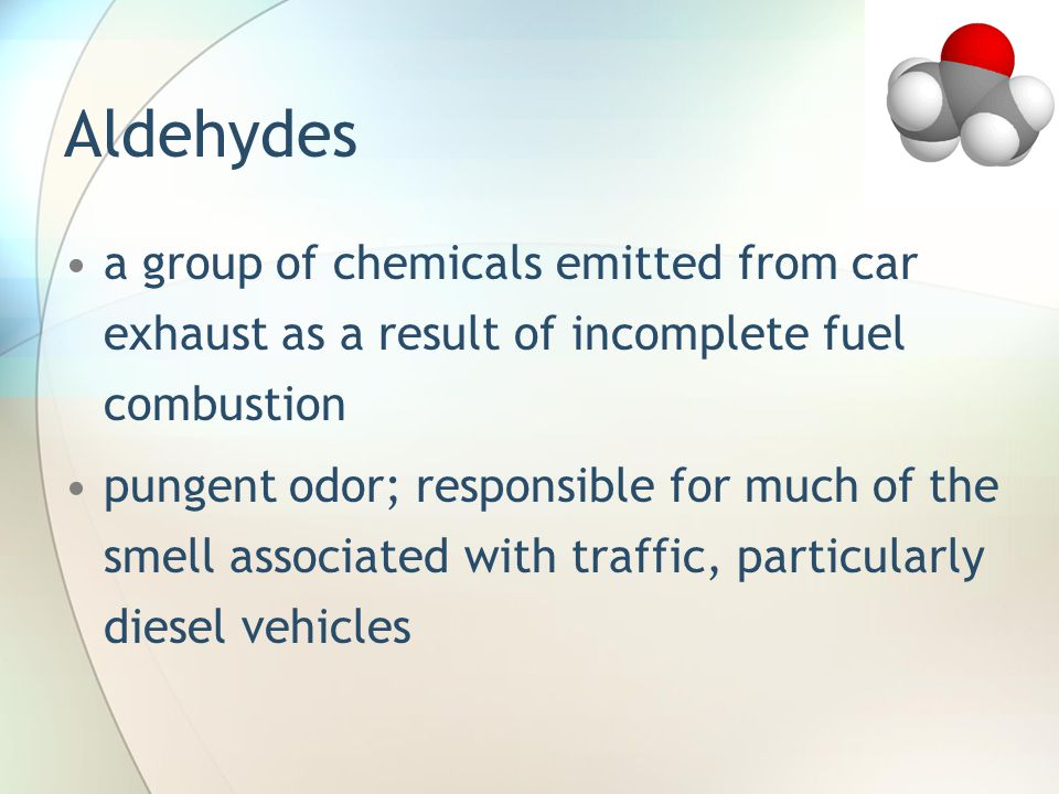 Aldehydes a group of chemicals emitted from car exhaust as a result of incomplete fuel combustion.