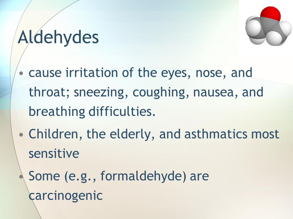 Aldehydes cause irritation of the eyes, nose, and throat; sneezing, coughing, nausea, and breathing difficulties.