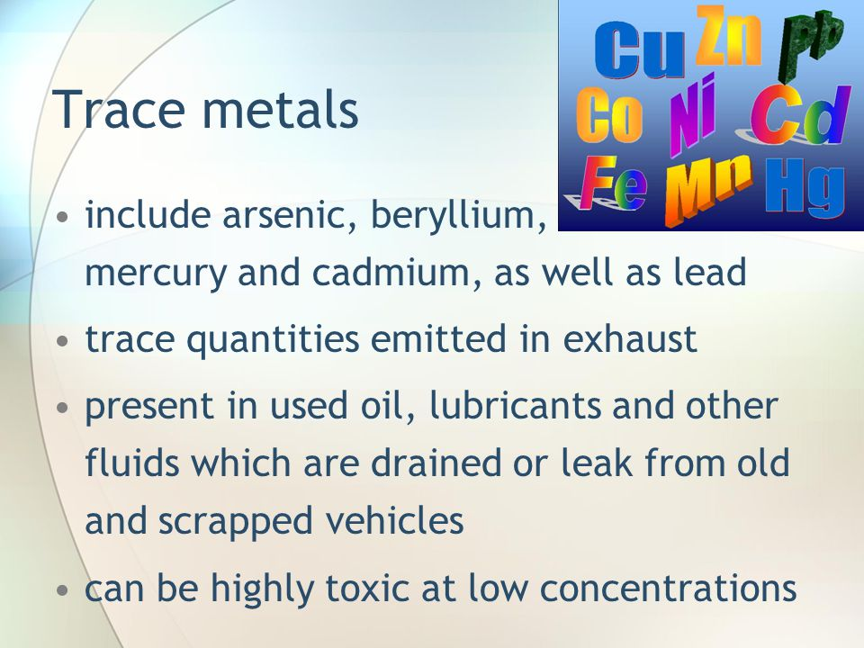 Trace metals include arsenic, beryllium, mercury and cadmium, as well as lead. trace quantities emitted in exhaust.