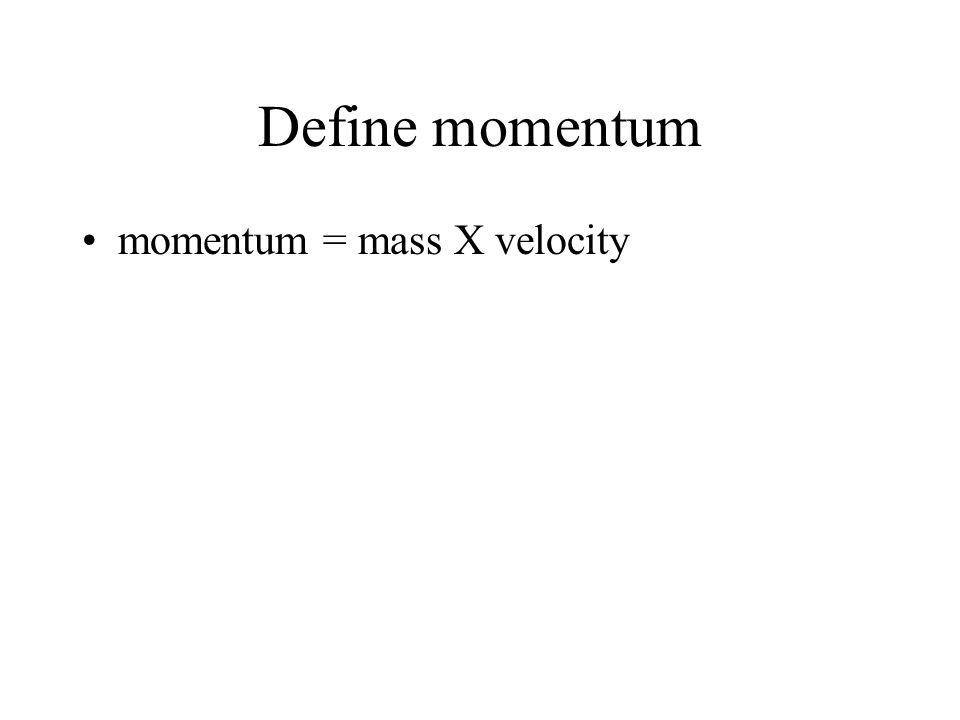 Define momentum momentum = mass X velocity