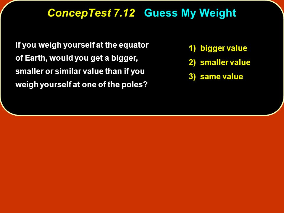 ConcepTest 7.12 Guess My Weight