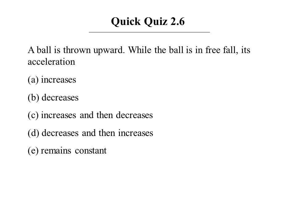 Quick Quiz 2.6 A ball is thrown upward. While the ball is in free fall, its acceleration. (a) increases.