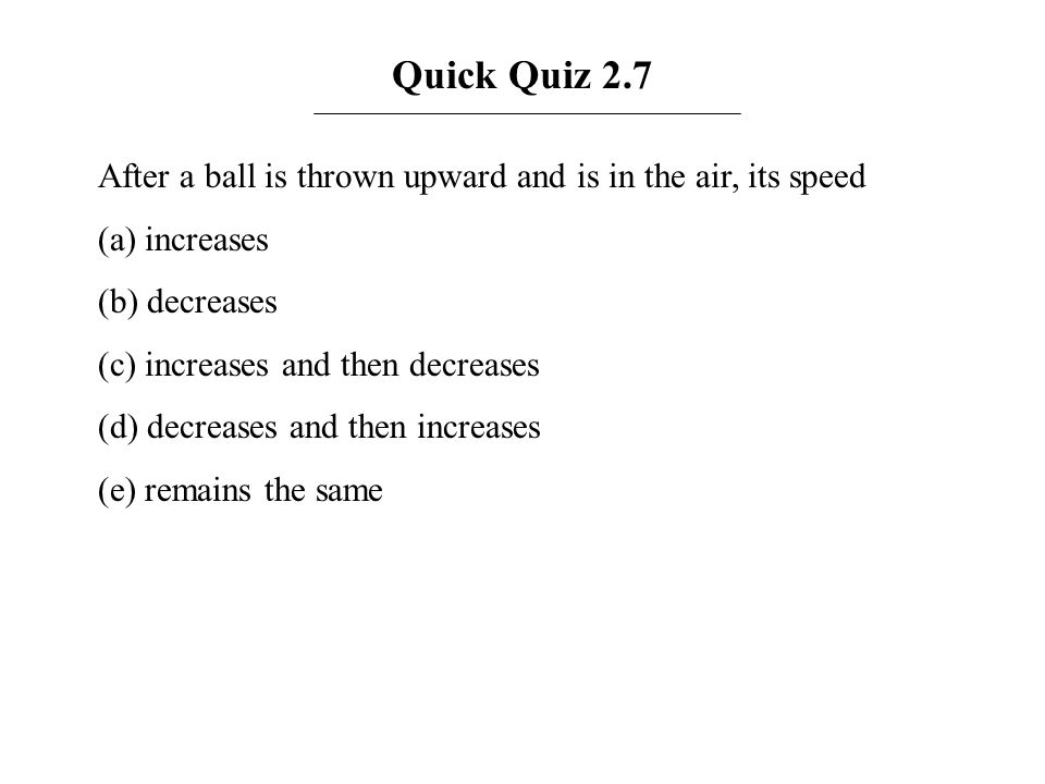 Quick Quiz 2.7 After a ball is thrown upward and is in the air, its speed. (a) increases. (b) decreases.