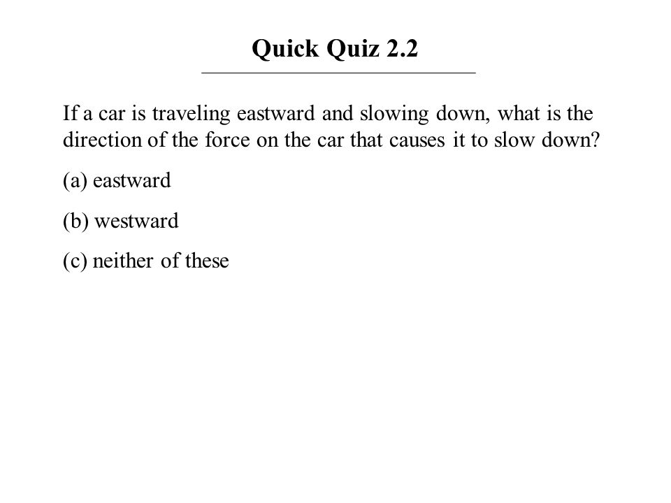 Quick Quiz 2.2 If a car is traveling eastward and slowing down, what is the direction of the force on the car that causes it to slow down