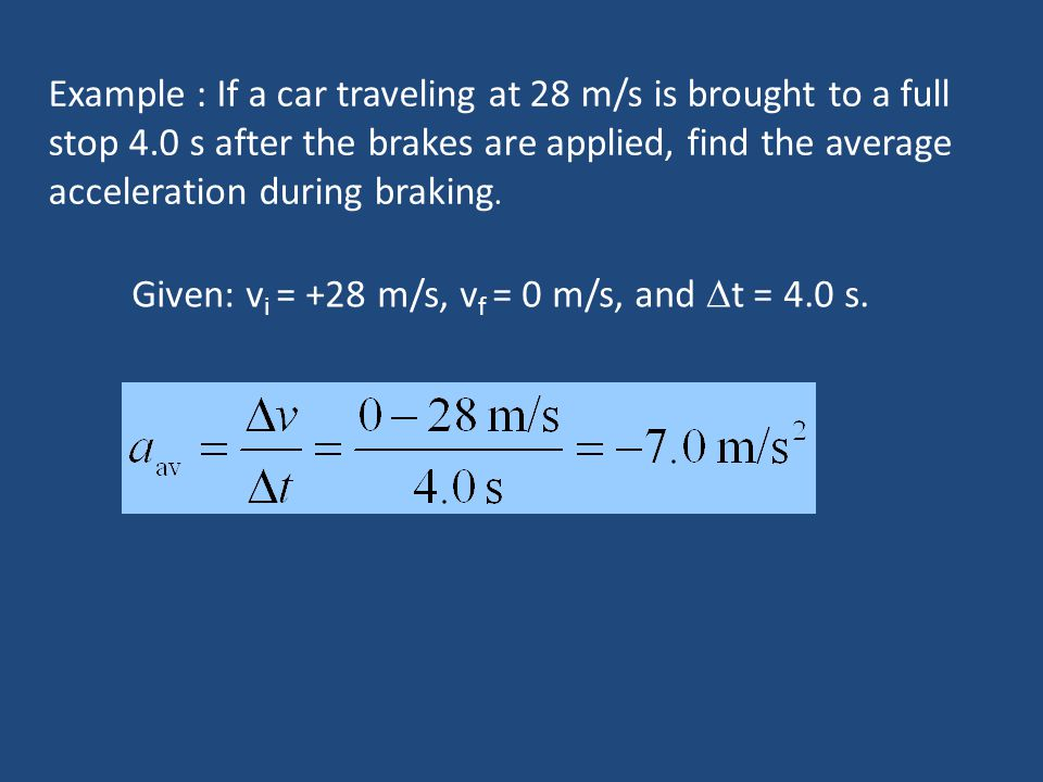 Example : If a car traveling at 28 m/s is brought to a full stop 4