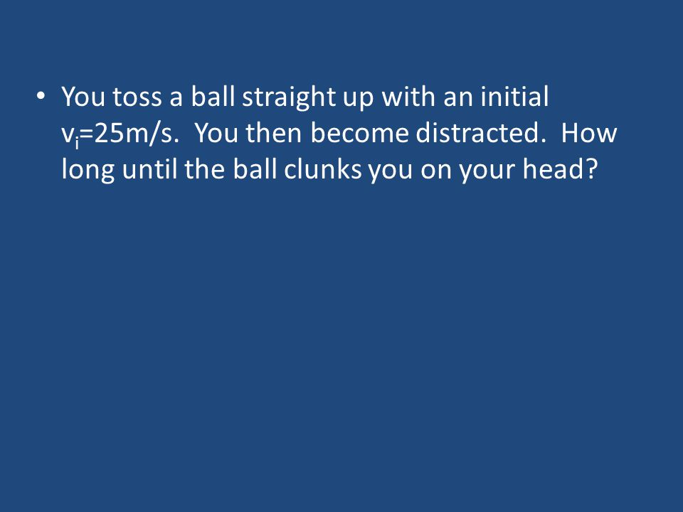 You toss a ball straight up with an initial vi=25m/s