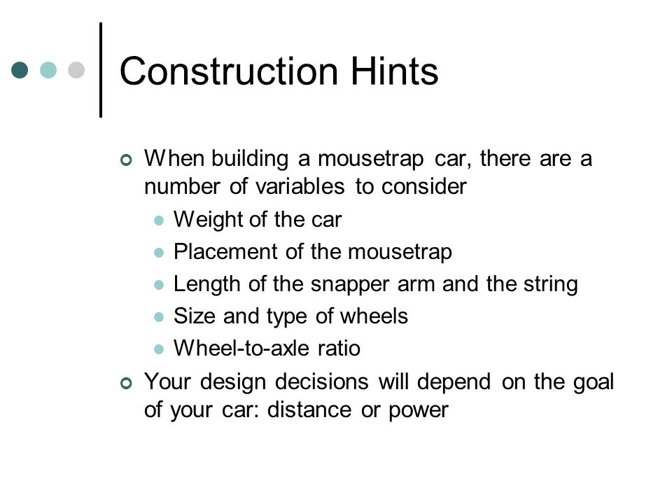 Construction Hints When building a mousetrap car, there are a number of variables to consider. Weight of the car.