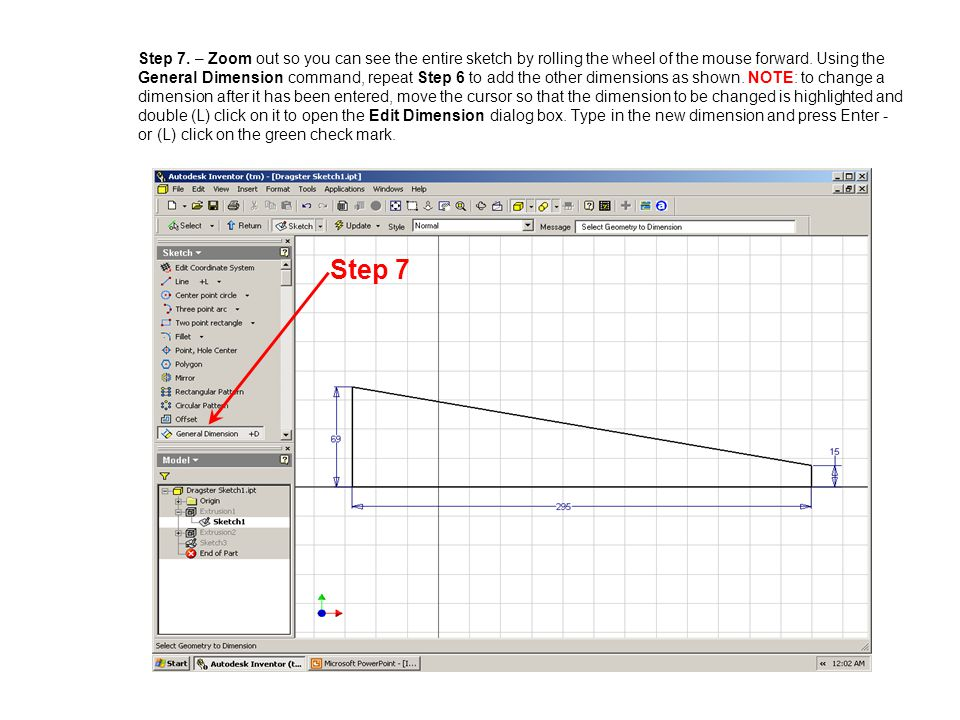 Step 7. – Zoom out so you can see the entire sketch by rolling the wheel of the mouse forward. Using the General Dimension command, repeat Step 6 to add the other dimensions as shown. NOTE: to change a dimension after it has been entered, move the cursor so that the dimension to be changed is highlighted and double (L) click on it to open the Edit Dimension dialog box. Type in the new dimension and press Enter - or (L) click on the green check mark.
