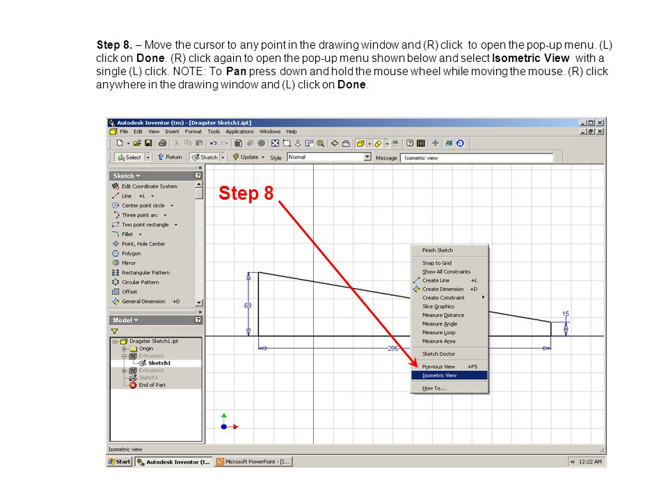 Step 8. – Move the cursor to any point in the drawing window and (R) click to open the pop-up menu. (L) click on Done. (R) click again to open the pop-up menu shown below and select Isometric View with a single (L) click. NOTE: To Pan press down and hold the mouse wheel while moving the mouse. (R) click anywhere in the drawing window and (L) click on Done.