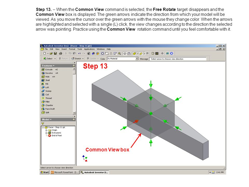 Step 13. – When the Common View command is selected, the Free Rotate target disappears and the Common View box is displayed. The green arrows indicate the direction from which your model will be viewed. As you move the cursor over the green arrows with the mouse they change color. When the arrows are highlighted and selected with a single (L) click, the view changes according to the direction the selected arrow was pointing. Practice using the Common View rotation command until you feel comfortable with it.