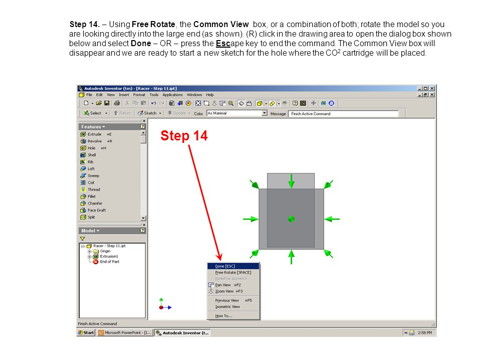 Step 14. – Using Free Rotate, the Common View box, or a combination of both; rotate the model so you are looking directly into the large end (as shown). (R) click in the drawing area to open the dialog box shown below and select Done – OR – press the Escape key to end the command. The Common View box will disappear and we are ready to start a new sketch for the hole where the CO2 cartridge will be placed.