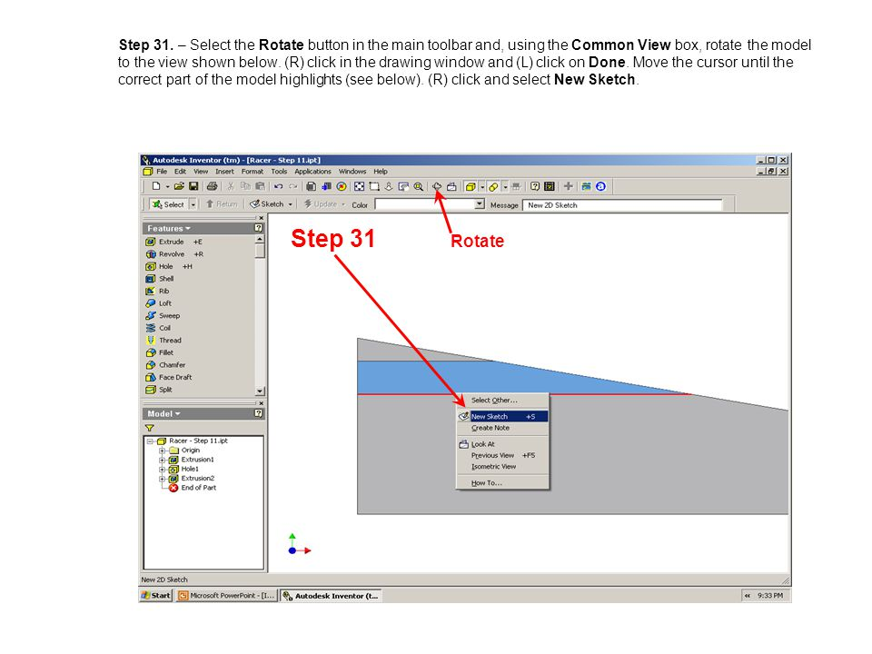 Step 31. – Select the Rotate button in the main toolbar and, using the Common View box, rotate the model to the view shown below. (R) click in the drawing window and (L) click on Done. Move the cursor until the correct part of the model highlights (see below). (R) click and select New Sketch.