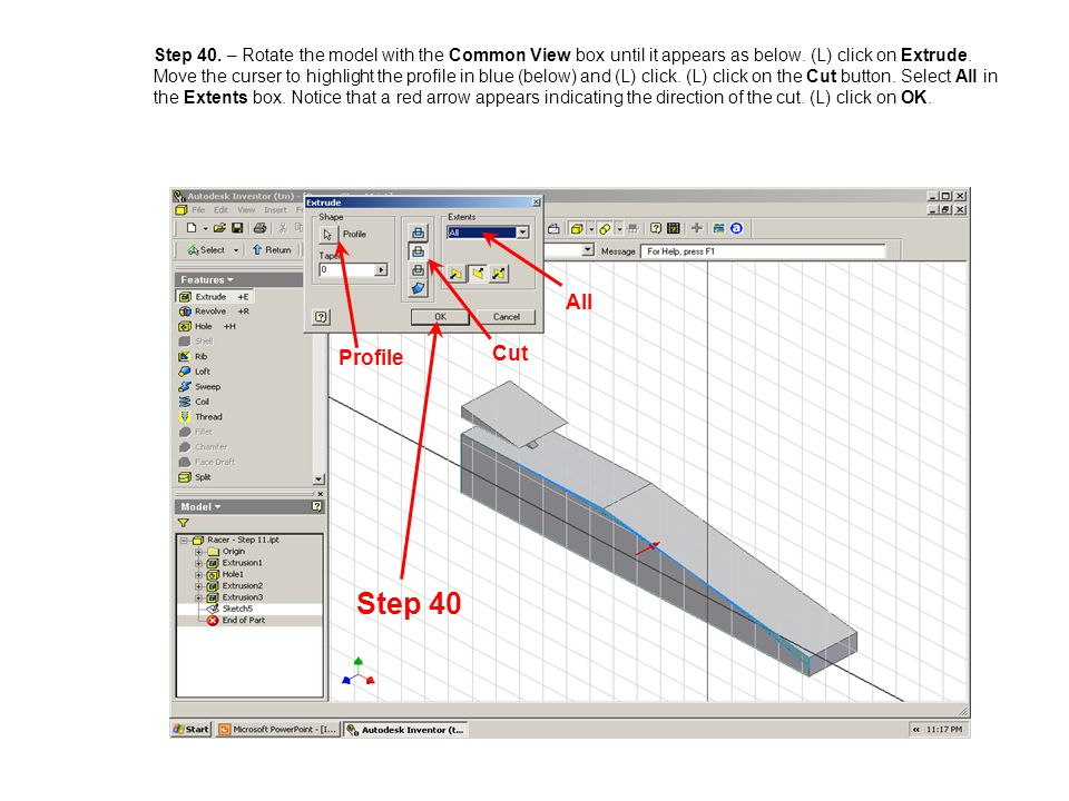 Step 40. – Rotate the model with the Common View box until it appears as below. (L) click on Extrude. Move the curser to highlight the profile in blue (below) and (L) click. (L) click on the Cut button. Select All in the Extents box. Notice that a red arrow appears indicating the direction of the cut. (L) click on OK.