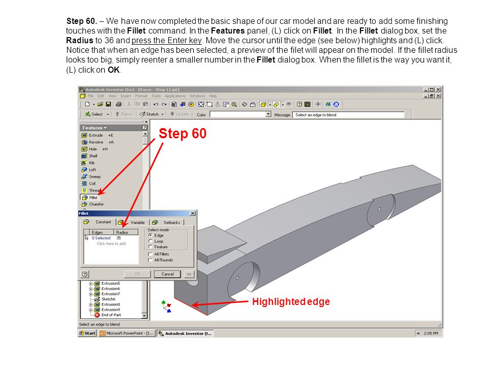 Step 60. – We have now completed the basic shape of our car model and are ready to add some finishing touches with the Fillet command. In the Features panel, (L) click on Fillet. In the Fillet dialog box, set the Radius to 36 and press the Enter key. Move the cursor until the edge (see below) highlights and (L) click. Notice that when an edge has been selected, a preview of the filet will appear on the model. If the fillet radius looks too big, simply reenter a smaller number in the Fillet dialog box. When the fillet is the way you want it, (L) click on OK.